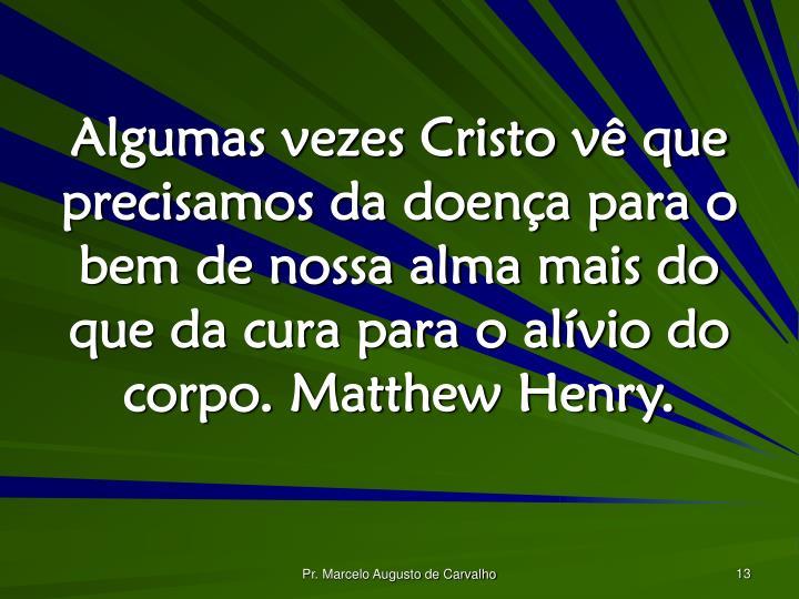 Algumas vezes Cristo vê que precisamos da doença para o bem de nossa alma mais do que da cura para o alívio do corpo. Matthew Henry.