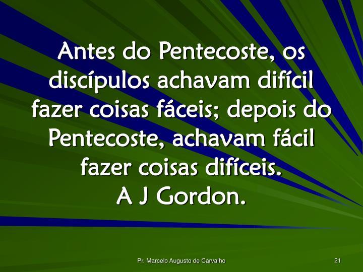 Antes do Pentecoste, os discípulos achavam difícil fazer coisas fáceis; depois do Pentecoste, achavam fácil fazer coisas difíceis.