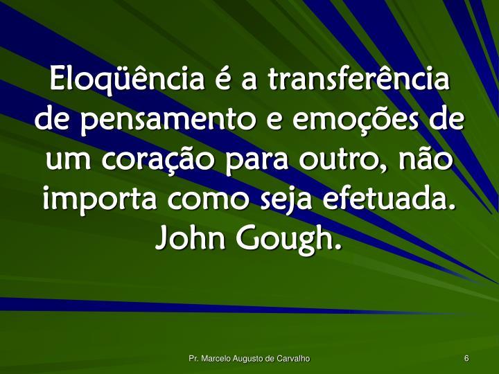 Eloqüência é a transferência de pensamento e emoções de um coração para outro, não importa como seja efetuada. John Gough.