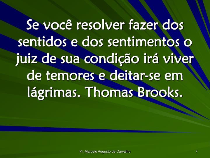 Se você resolver fazer dos sentidos e dos sentimentos o juiz de sua condição irá viver de temores e deitar-se em lágrimas. Thomas Brooks.
