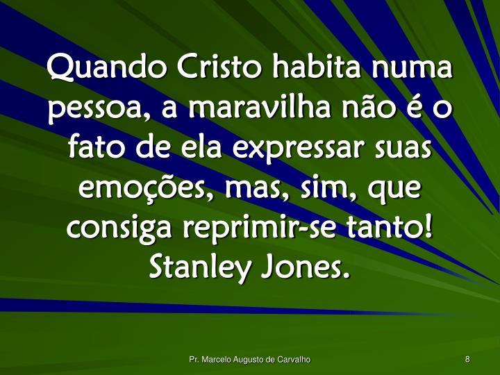 Quando Cristo habita numa pessoa, a maravilha não é o fato de ela expressar suas emoções, mas, sim, que consiga reprimir-se tanto! Stanley Jones.