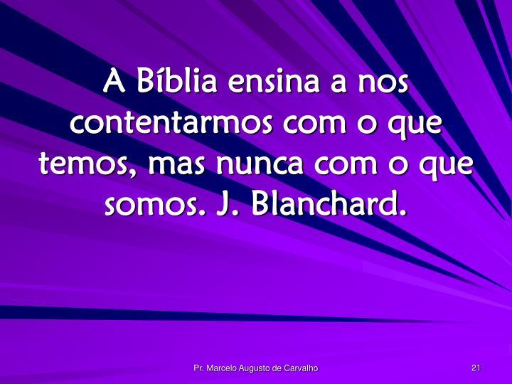A Bíblia ensina a nos contentarmos com o que temos, mas nunca com o que somos. J. Blanchard.