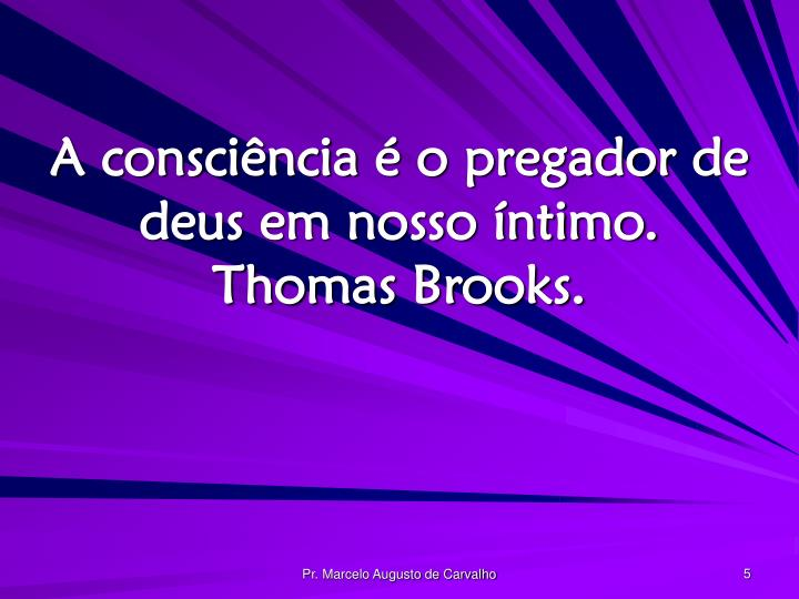 A consciência é o pregador de deus em nosso íntimo. Thomas Brooks.