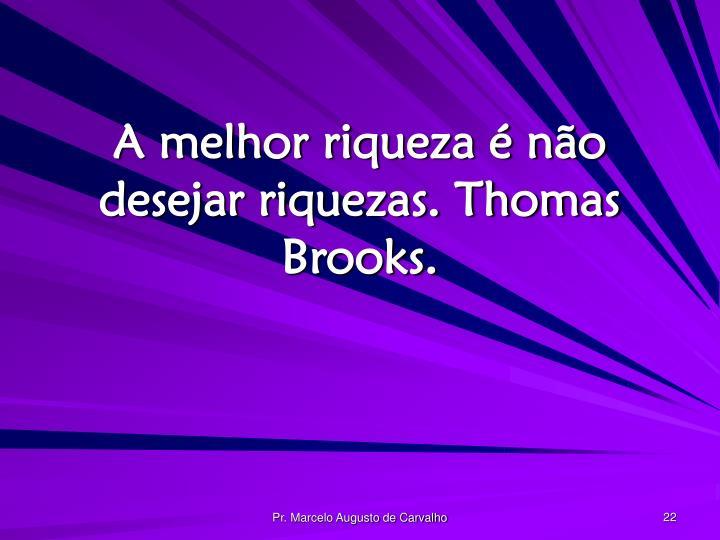 A melhor riqueza é não desejar riquezas. Thomas Brooks.