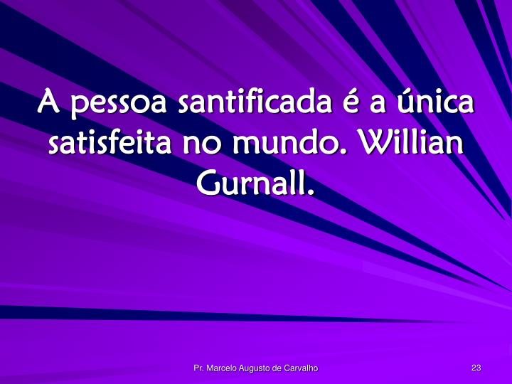 A pessoa santificada é a única satisfeita no mundo. Willian Gurnall.