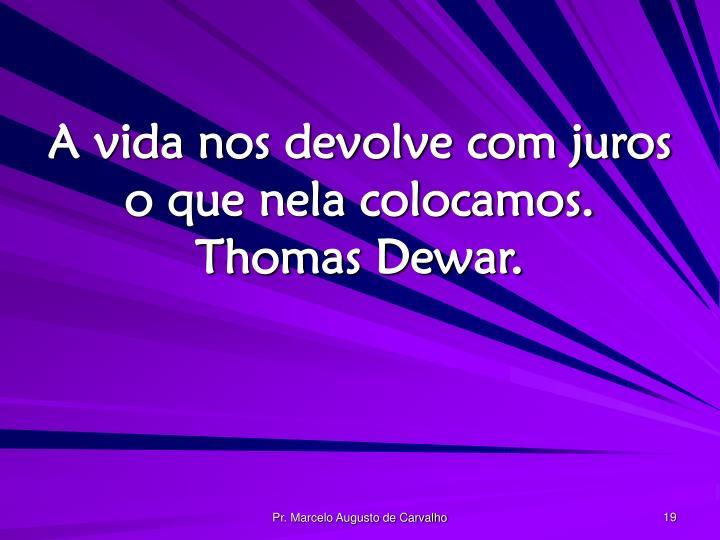A vida nos devolve com juros o que nela colocamos. Thomas Dewar.