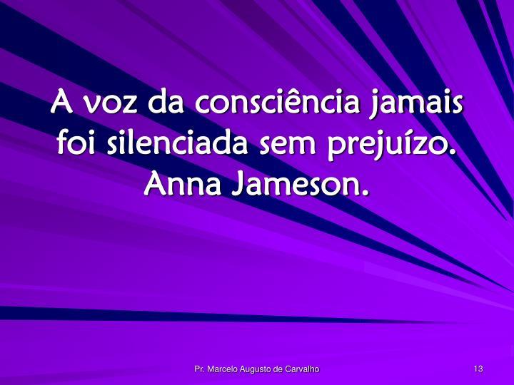 A voz da consciência jamais foi silenciada sem prejuízo. Anna Jameson.