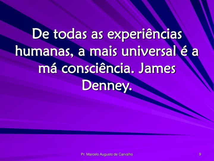 De todas as experiências humanas, a mais universal é a má consciência. James Denney.