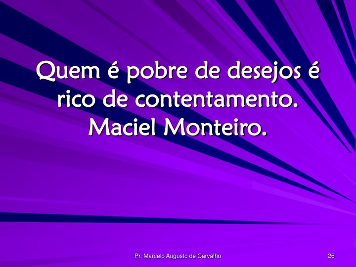 Quem é pobre de desejos é rico de contentamento. Maciel Monteiro.