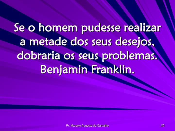 Se o homem pudesse realizar a metade dos seus desejos, dobraria os seus problemas. Benjamin Franklin.