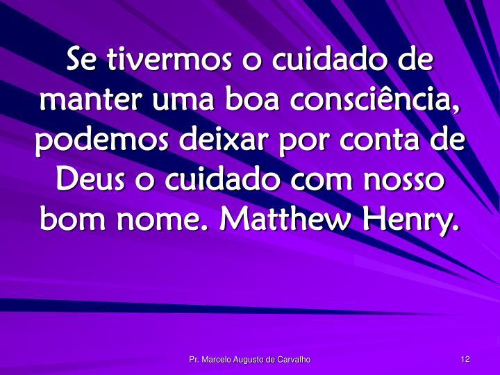 Se tivermos o cuidado de manter uma boa consciência, podemos deixar por conta de Deus o cuidado com nosso bom nome. Matthew Henry.