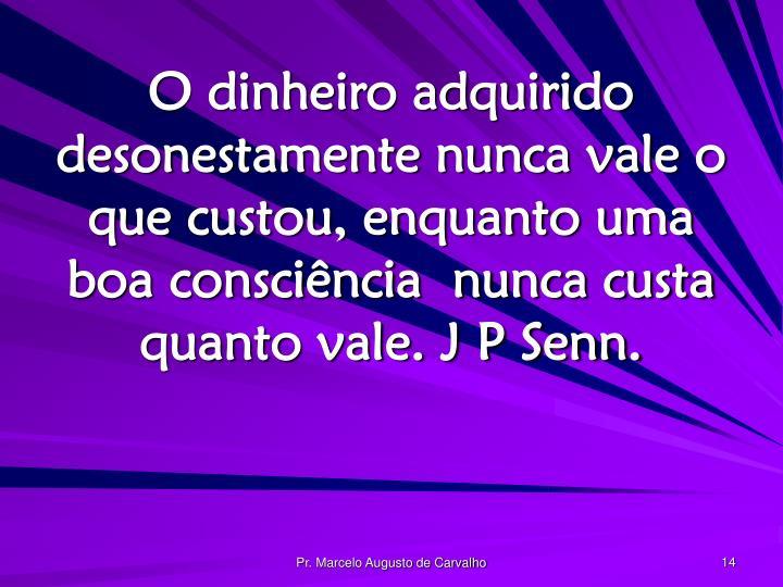 O dinheiro adquirido desonestamente nunca vale o que custou, enquanto uma boa consciência  nunca custa quanto vale. J P Senn.