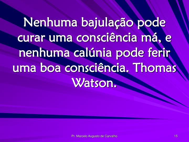 Nenhuma bajulação pode curar uma consciência má, e nenhuma calúnia pode ferir uma boa consciência. Thomas Watson.