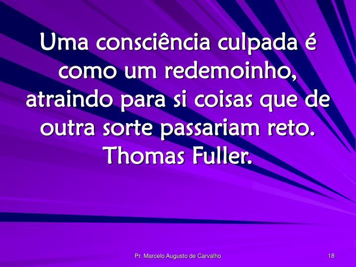 Uma consciência culpada é como um redemoinho, atraindo para si coisas que de outra sorte passariam reto. Thomas Fuller.