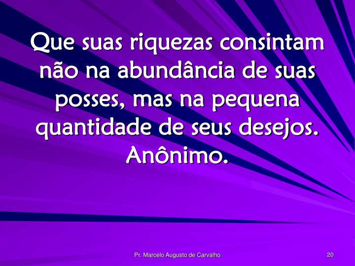 Que suas riquezas consintam não na abundância de suas posses, mas na pequena quantidade de seus desejos. Anônimo.