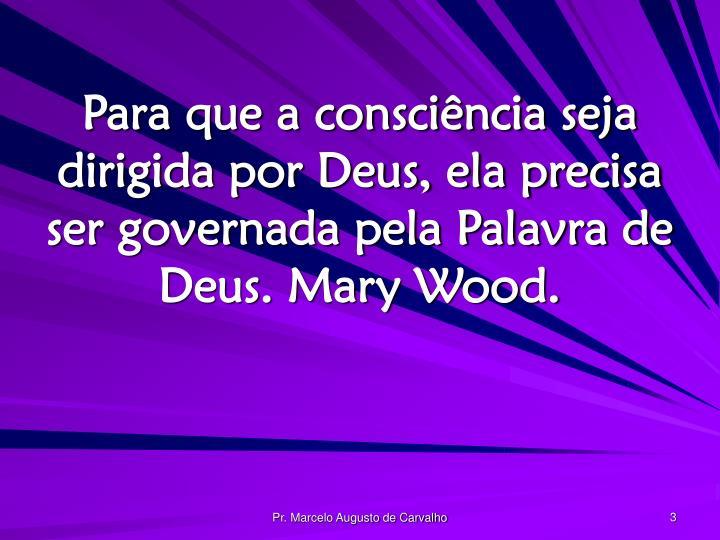 Para que a consciência seja dirigida por Deus, ela precisa ser governada pela Palavra de Deus. Mary Wood.