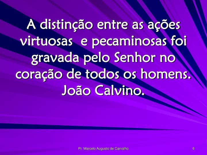 A distinção entre as ações virtuosas  e pecaminosas foi gravada pelo Senhor no coração de todos os homens. João Calvino.