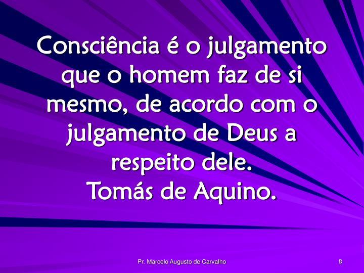 Consciência é o julgamento que o homem faz de si mesmo, de acordo com o julgamento de Deus a respeito dele.