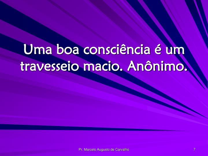 Uma boa consciência é um travesseio macio. Anônimo.