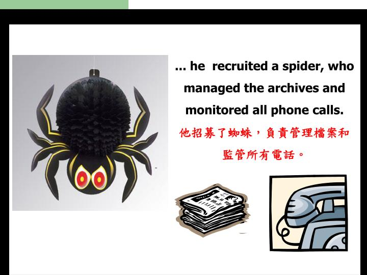 ... he  recruited a spider, who managed the archives and monitored all phone calls.