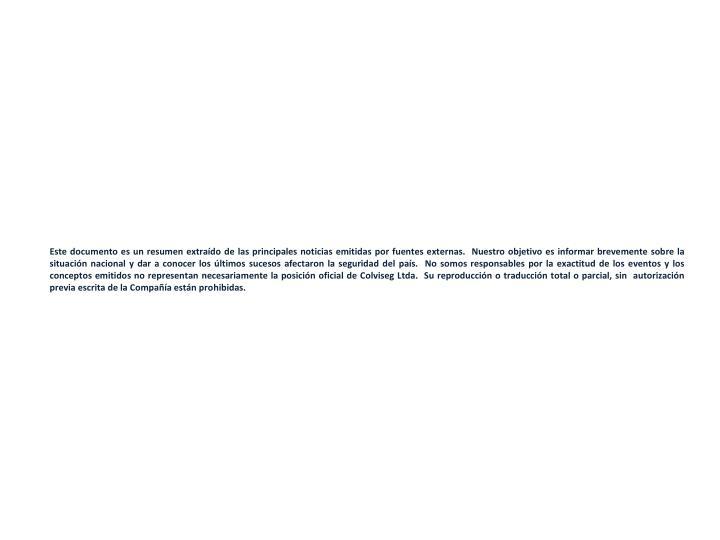 Este documento es un resumen extraído de las principales noticias emitidas por fuentes externas.  Nuestro objetivo es informar brevemente sobre la situación nacional y dar a conocer los últimos sucesos afectaron la seguridad del país.  No somos responsables por la exactitud de los eventos y los conceptos emitidos no representan necesariamente la posición oficial de