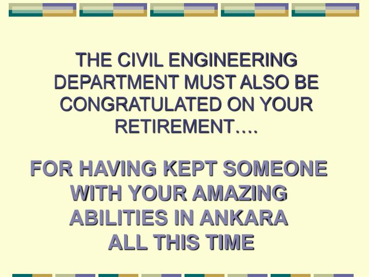 THE CIVIL ENGINEERING DEPARTMENT MUST ALSO BE CONGRATULATED ON YOUR RETIREMENT….