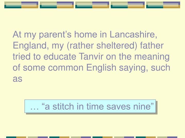 At my parent's home in Lancashire, England, my (rather sheltered) father tried to educate Tanvir on the meaning of some common English saying, such as
