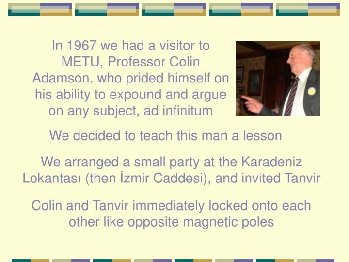 In 1967 we had a visitor to METU, Professor Colin Adamson, who prided himself on his ability to expound and argue on any subject, ad infinitum