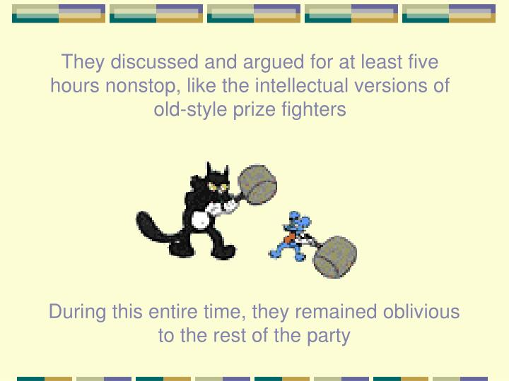 They discussed and argued for at least five hours nonstop, like the intellectual versions of old-style prize fighters