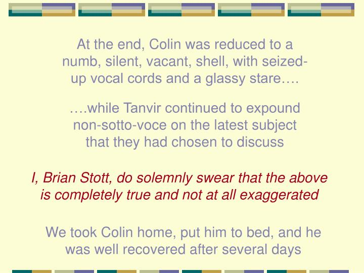 At the end, Colin was reduced to a numb, silent, vacant, shell, with seized-up vocal cords and a glassy stare….