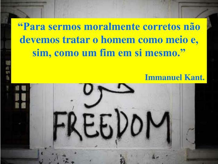 """""""Para sermos moralmente corretos não devemos tratar o homem como meio e, sim, como um fim em si mesmo."""""""