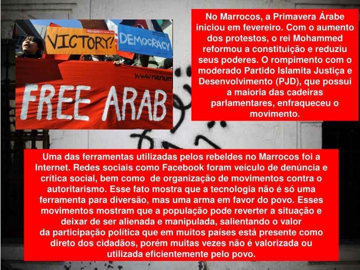 No Marrocos, a Primavera Árabe iniciou em fevereiro. Com o aumento dos protestos, o rei Mohammed reformou a constituição e reduziu seus poderes. O rompimento com o moderado Partido Islamita Justiça e Desenvolvimento (PJD), que possui a maioria das cadeiras parlamentares, enfraqueceu o movimento.