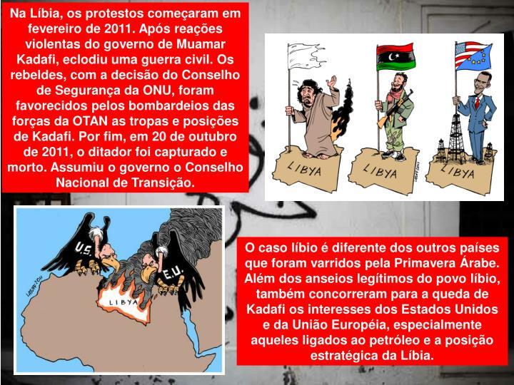 Na Líbia, os protestos começaram em fevereiro de 2011. Após reações violentas do governo de Muamar Kadafi, eclodiu uma guerra civil. Os rebeldes, com a decisão do Conselho de Segurança da ONU, foram favorecidos pelos bombardeios das forças da OTAN as tropas e posições de Kadafi. Por fim, em 20 de outubro de 2011, o ditador foi capturado e morto. Assumiu o governo o Conselho Nacional de Transição.