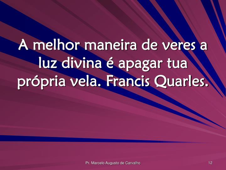 A melhor maneira de veres a luz divina é apagar tua própria vela. Francis Quarles.