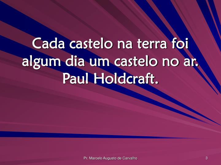 Cada castelo na terra foi algum dia um castelo no ar. Paul Holdcraft.