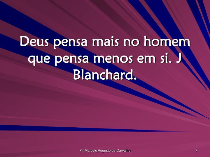 Deus pensa mais no homem que pensa menos em si. J Blanchard.