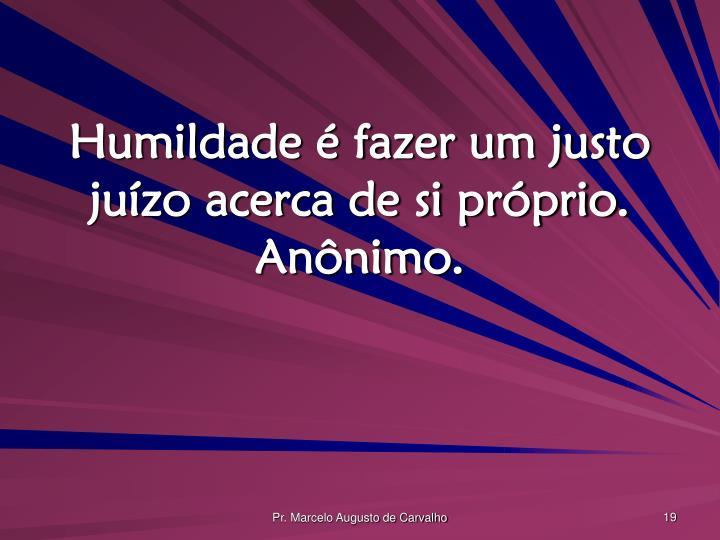 Humildade é fazer um justo juízo acerca de si próprio. Anônimo.
