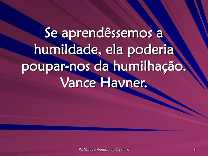 Se aprendêssemos a humildade, ela poderia poupar-nos da humilhação. Vance Havner.
