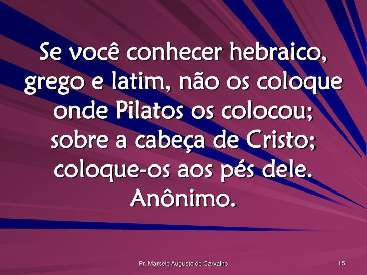 Se você conhecer hebraico, grego e latim, não os coloque onde Pilatos os colocou; sobre a cabeça de Cristo; coloque-os aos pés dele. Anônimo.