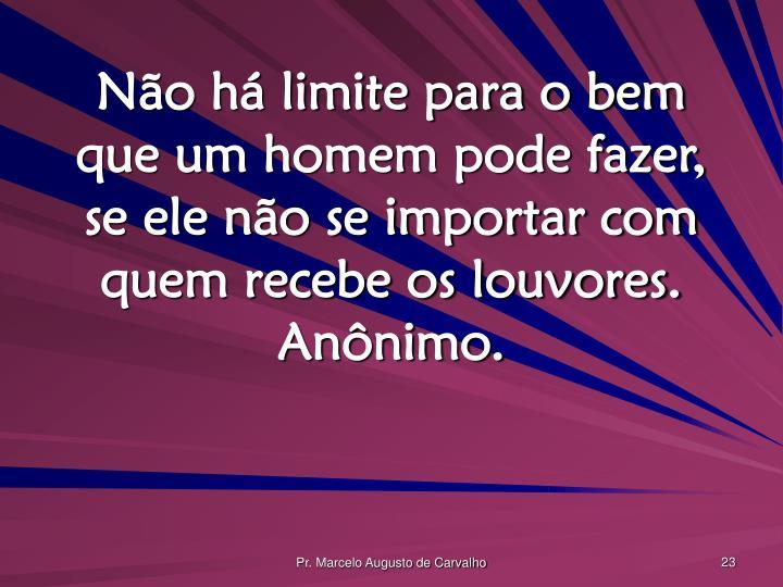 Não há limite para o bem que um homem pode fazer, se ele não se importar com quem recebe os louvores. Anônimo.