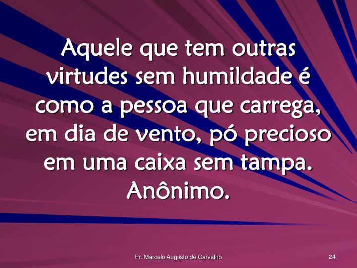 Aquele que tem outras virtudes sem humildade é como a pessoa que carrega, em dia de vento, pó precioso em uma caixa sem tampa. Anônimo.