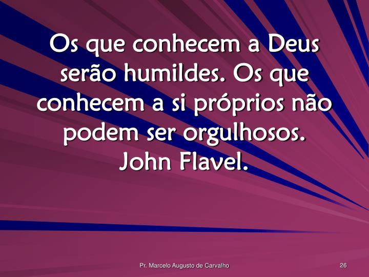 Os que conhecem a Deus serão humildes. Os que conhecem a si próprios não podem ser orgulhosos.