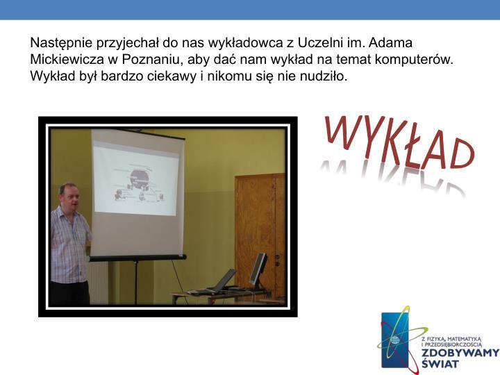 Następnie przyjechał do nas wykładowca z Uczelni im. Adama Mickiewicza w Poznaniu, aby dać nam wykład na temat komputerów. Wykład był bardzo ciekawy i nikomu się nie nudziło.