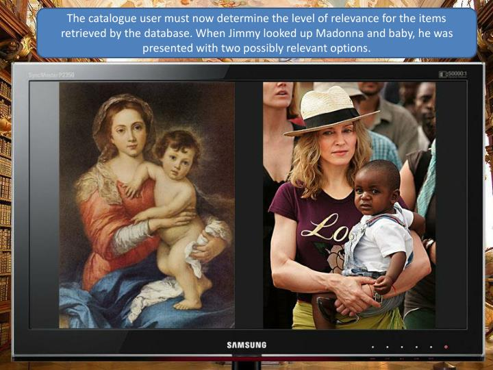 The catalogue user must now determine the level of relevance for the items retrieved by the database. When Jimmy looked up Madonna and baby, he was presented with two possibly relevant options.
