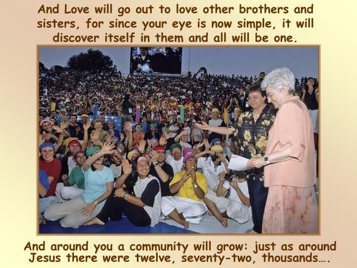 And Love will go out to love other brothers and sisters, for since your eye is now simple, it will discover itself in them and all will be one.
