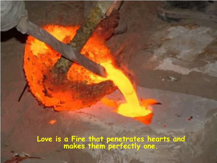 Love is a Fire that penetrates hearts and makes them perfectly one.