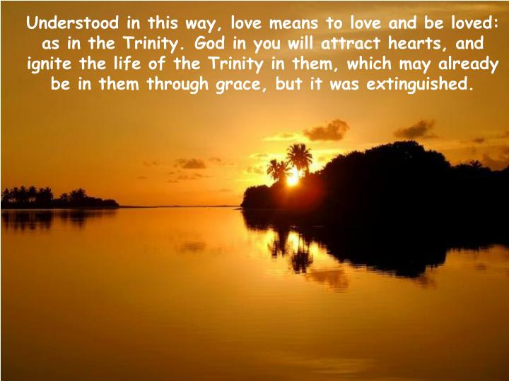 Understood in this way, love means to love and be loved: as in the Trinity.	God in you will attract hearts, and ignite the life of the Trinity in them, which may already be in them through grace, but it was extinguished.
