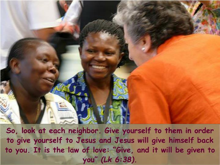"So, look at each neighbor. Give yourself to them in order to give yourself to Jesus and Jesus will give himself back to you. It is the law of love: ""Give, and it will be given to you"""