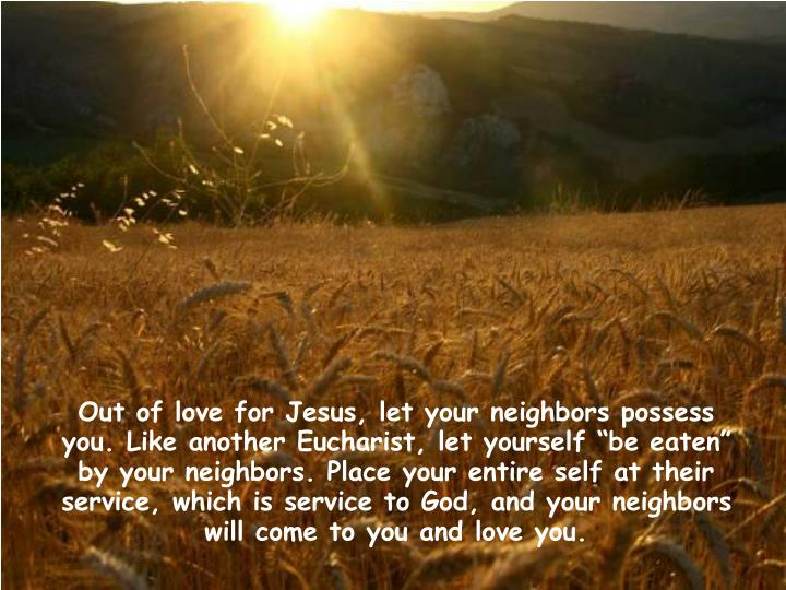 "Out of love for Jesus, let your neighbors possess you. Like another Eucharist, let yourself ""be eaten"" by your neighbors. Place your entire self at their service, which is service to God, and your neighbors will come to you and love you."