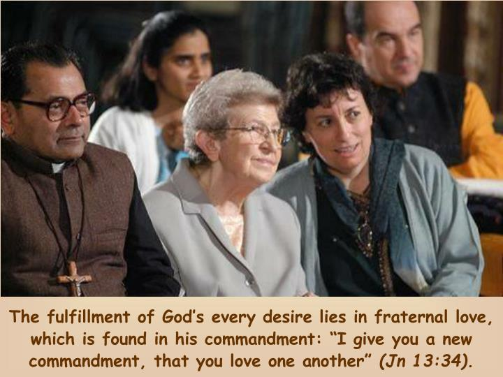 "The fulfillment of God's every desire lies in fraternal love, which is found in his commandment: ""I give you a new commandment, that you love one another"""